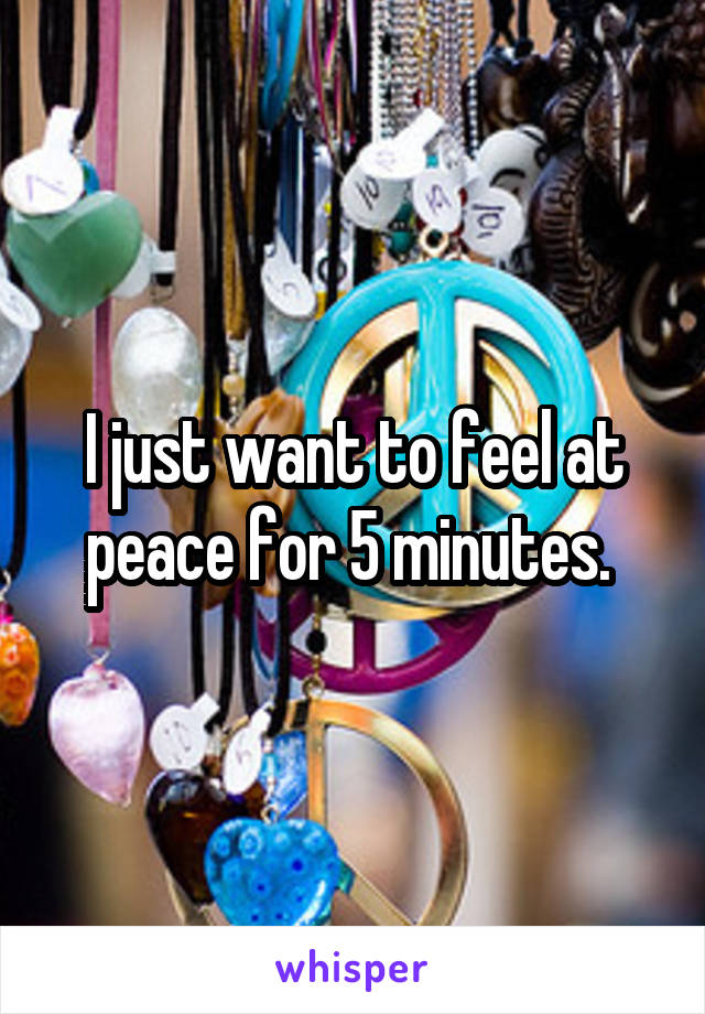 I just want to feel at peace for 5 minutes.