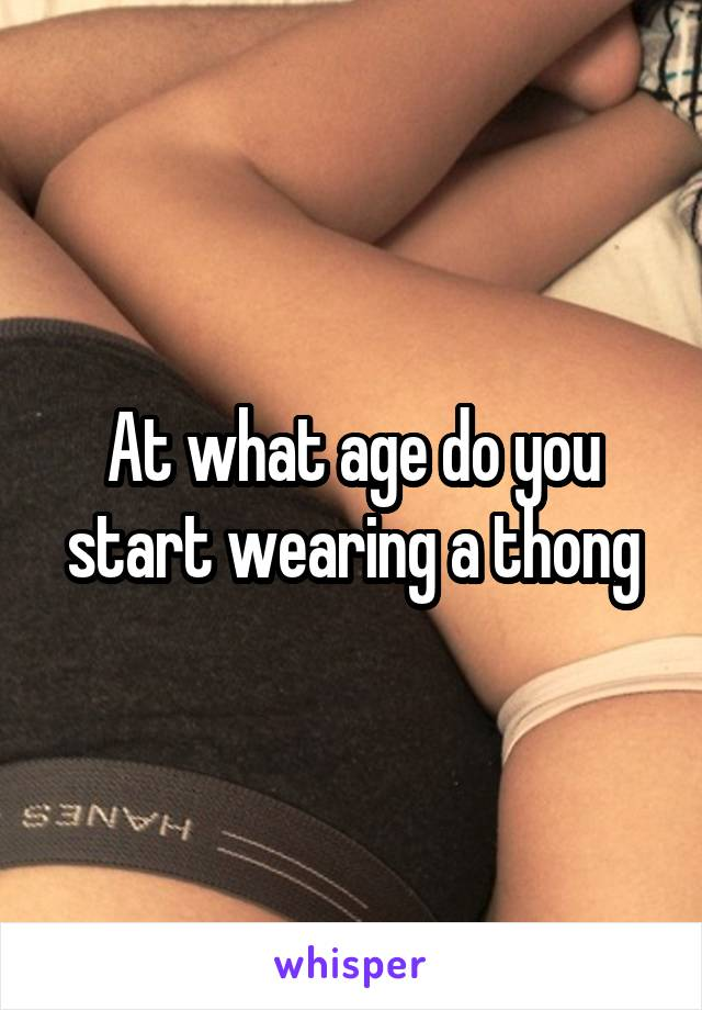 At what age do you start wearing a thong