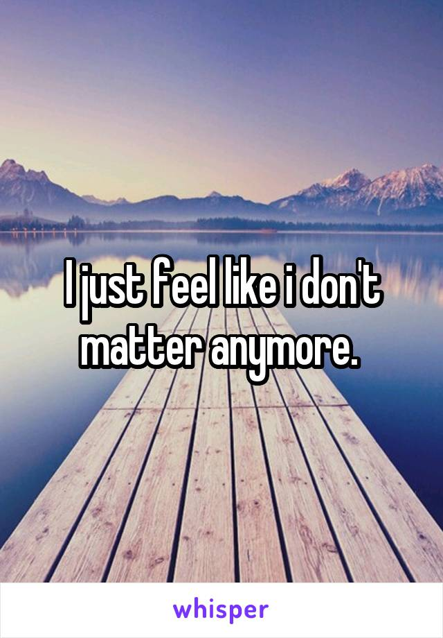 I just feel like i don't matter anymore.