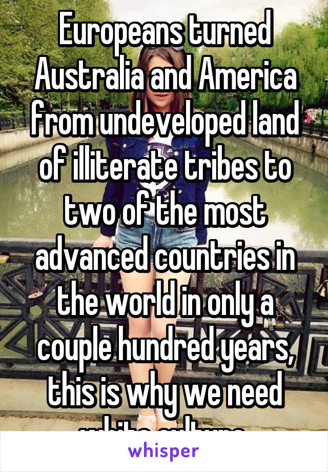 Europeans turned Australia and America from undeveloped land of illiterate tribes to two of the most advanced countries in the world in only a couple hundred years, this is why we need white culture
