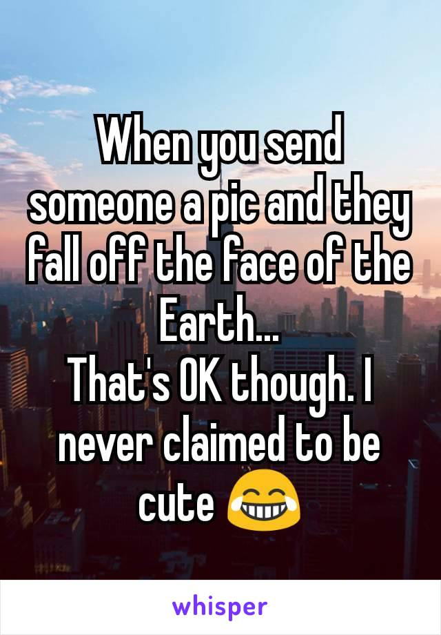 When you send someone a pic and they fall off the face of the Earth... That's OK though. I never claimed to be cute 😂