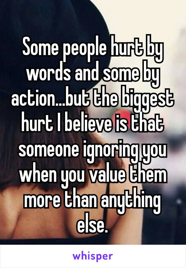 Some people hurt by words and some by action…but the biggest hurt I believe is that someone ignoring you when you value them more than anything else.