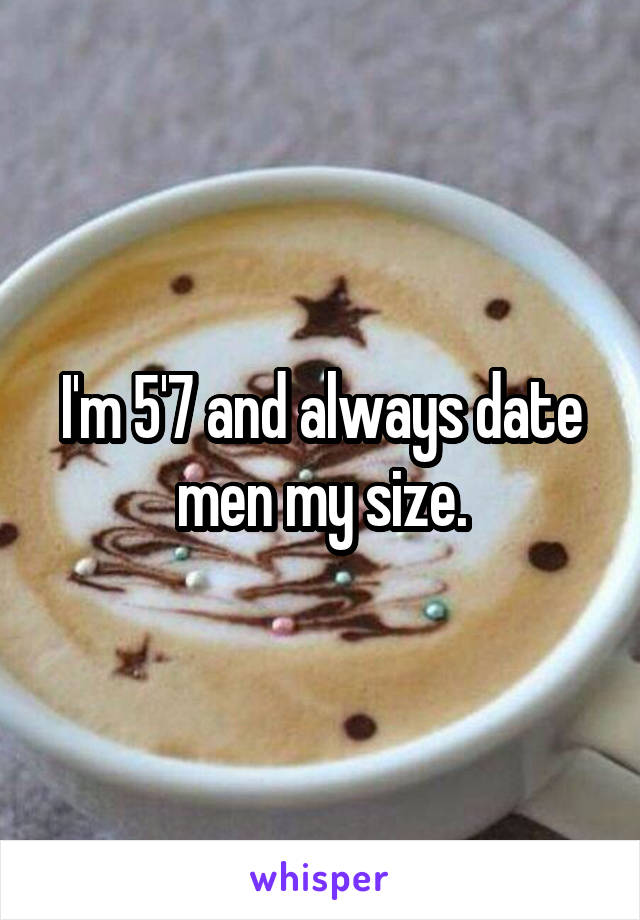 I'm 5'7 and always date men my size.