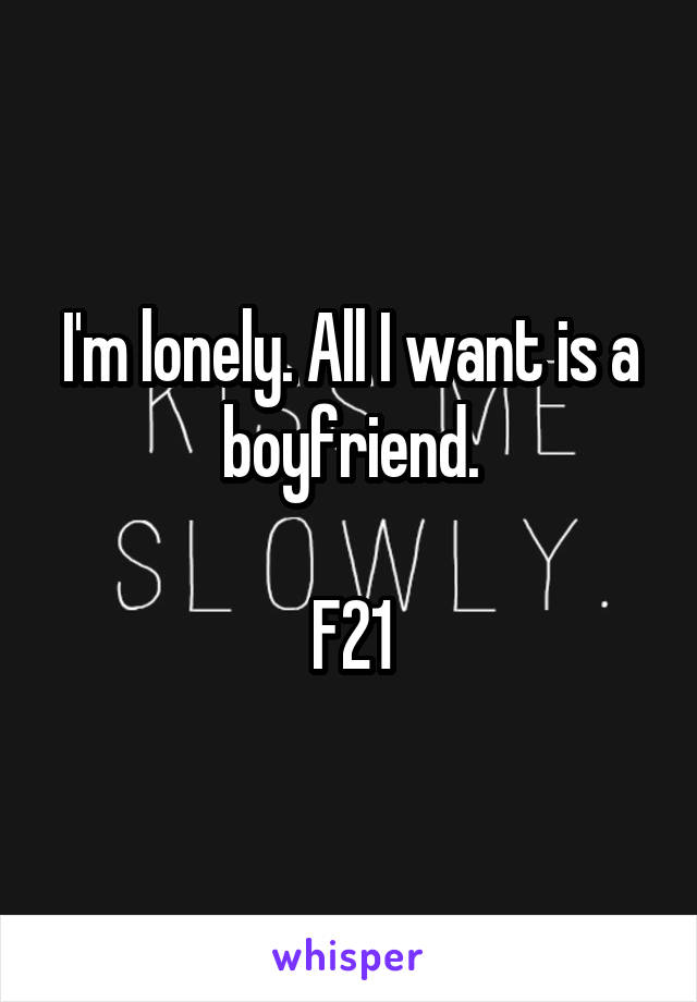 I'm lonely. All I want is a boyfriend.  F21