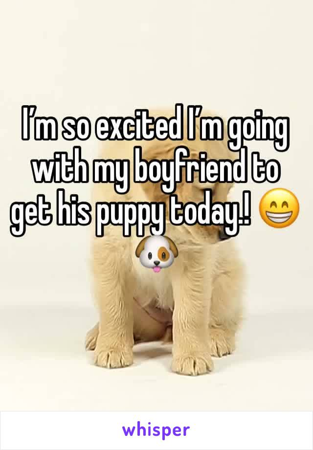 I'm so excited I'm going with my boyfriend to get his puppy today.! 😁🐶