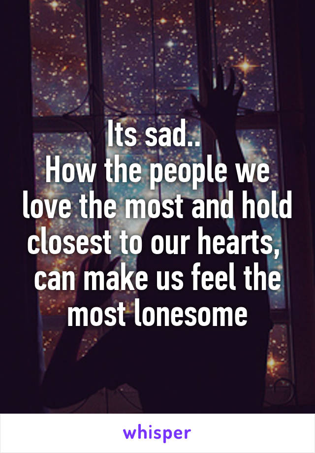 Its sad..  How the people we love the most and hold closest to our hearts,  can make us feel the most lonesome