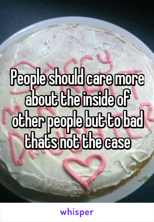 People should care more about the inside of other people but to bad thats not the case