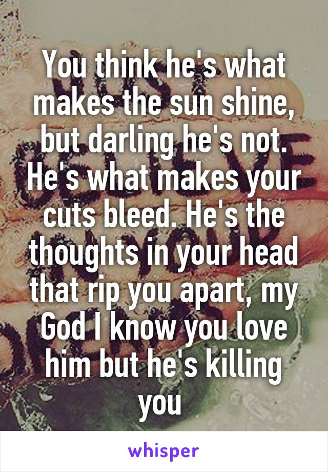 You think he's what makes the sun shine, but darling he's not. He's what makes your cuts bleed. He's the thoughts in your head that rip you apart, my God I know you love him but he's killing you