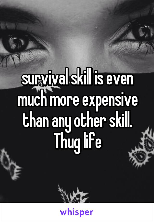 survival skill is even much more expensive than any other skill. Thug life