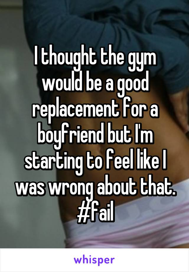I thought the gym would be a good replacement for a boyfriend but I'm starting to feel like I was wrong about that. #fail