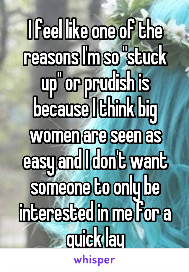 """I feel like one of the reasons I'm so """"stuck up"""" or prudish is because I think big women are seen as easy and I don't want someone to only be interested in me for a quick lay"""