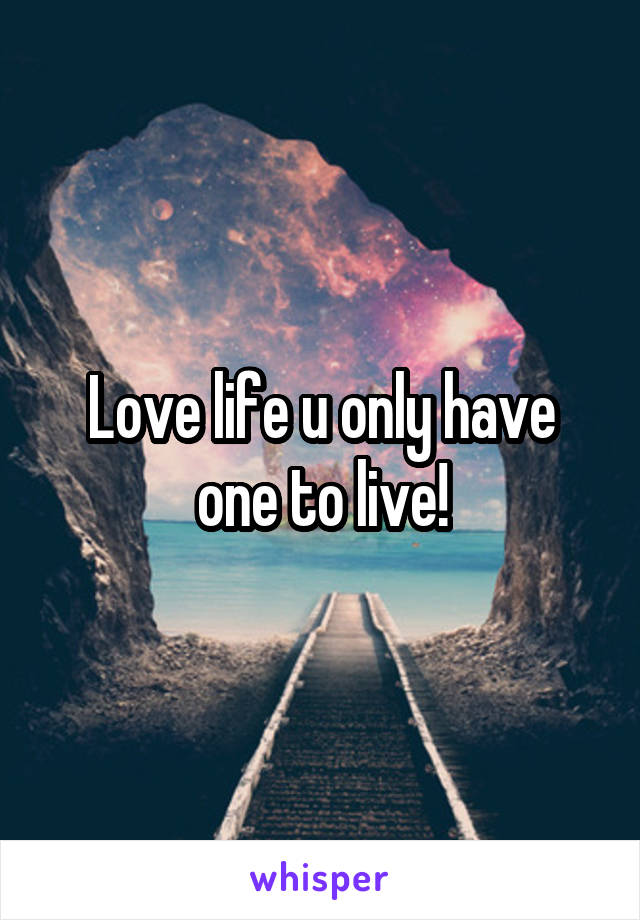 Love life u only have one to live!