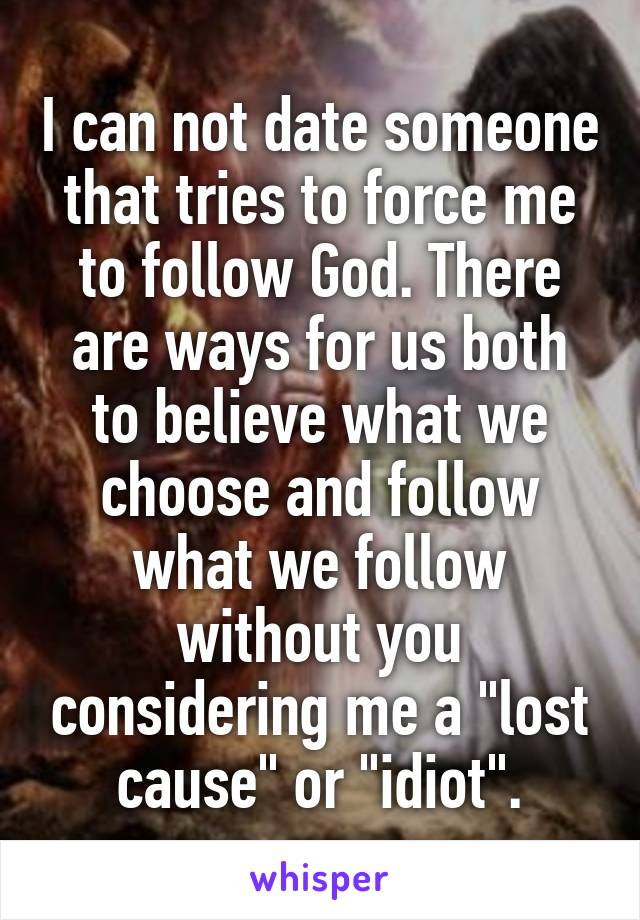 "I can not date someone that tries to force me to follow God. There are ways for us both to believe what we choose and follow what we follow without you considering me a ""lost cause"" or ""idiot""."