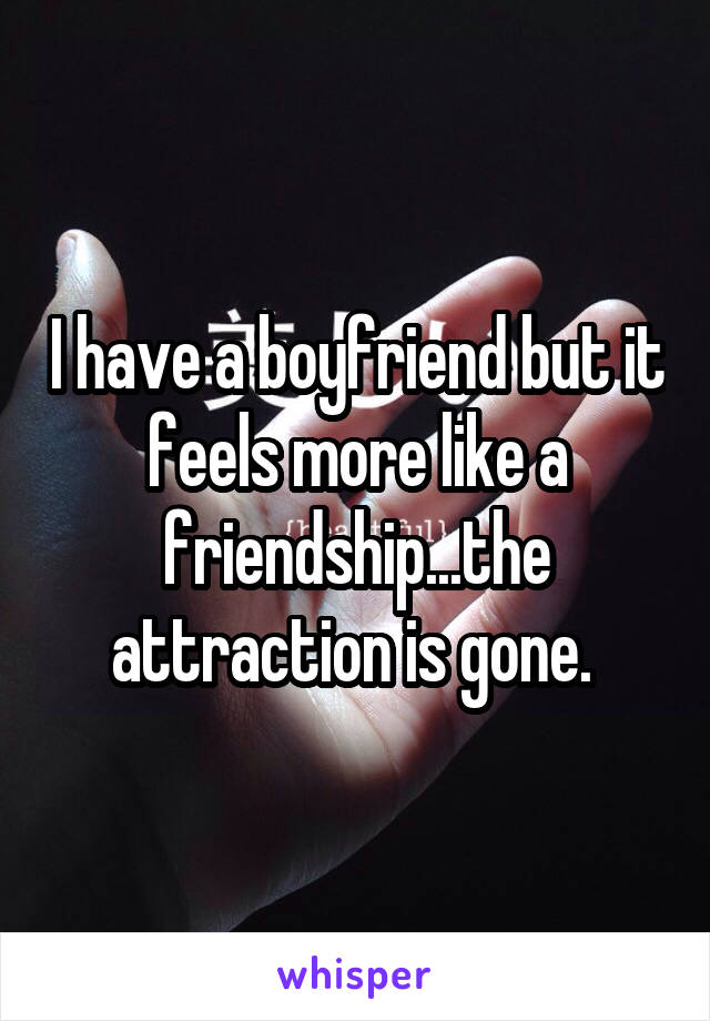 I have a boyfriend but it feels more like a friendship...the attraction is gone.