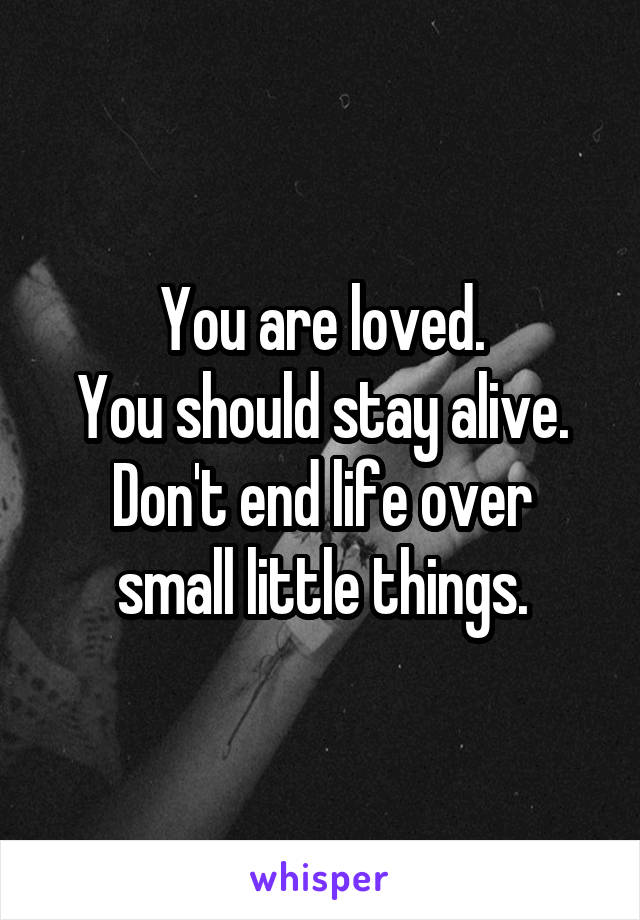 You are loved. You should stay alive. Don't end life over small little things.