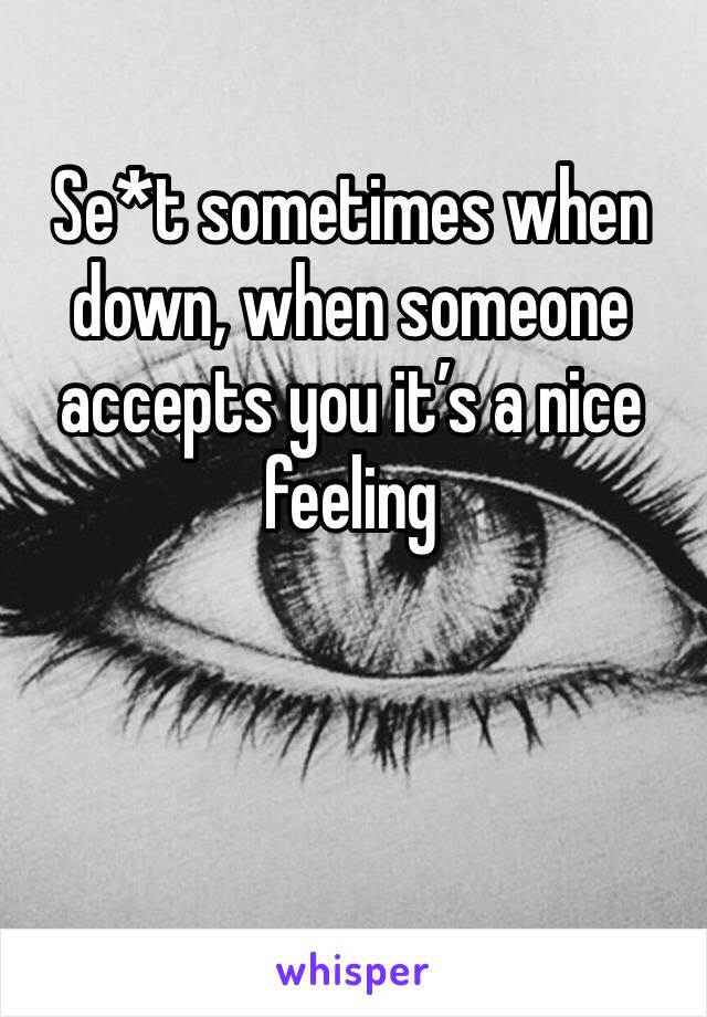 Se*t sometimes when down, when someone accepts you it's a nice feeling