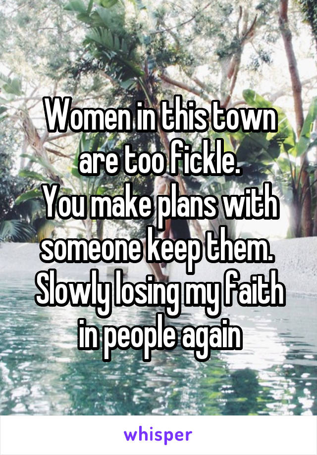 Women in this town are too fickle. You make plans with someone keep them.  Slowly losing my faith in people again