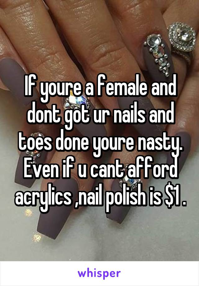 If youre a female and dont got ur nails and toes done youre nasty. Even if u cant afford acrylics ,nail polish is $1 .