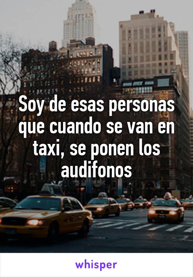 Soy de esas personas que cuando se van en taxi, se ponen los audifonos