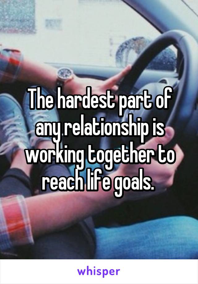 The hardest part of any relationship is working together to reach life goals.