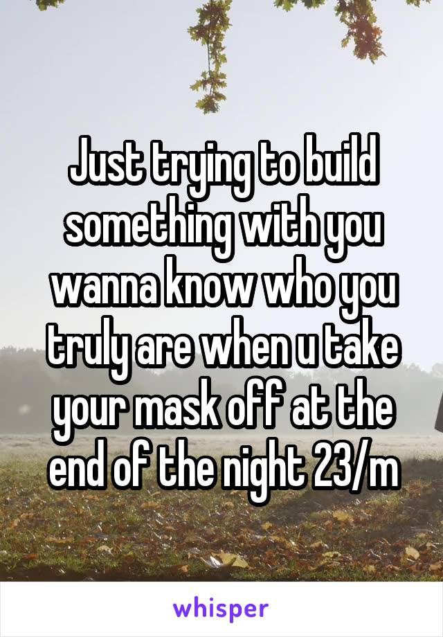 Just trying to build something with you wanna know who you truly are when u take your mask off at the end of the night 23/m