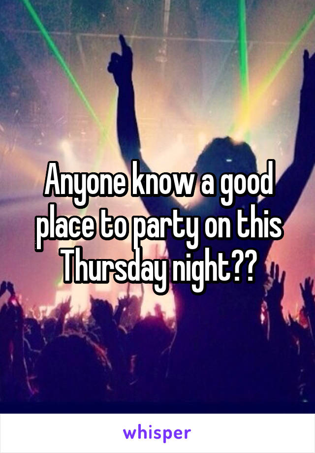 Anyone know a good place to party on this Thursday night??