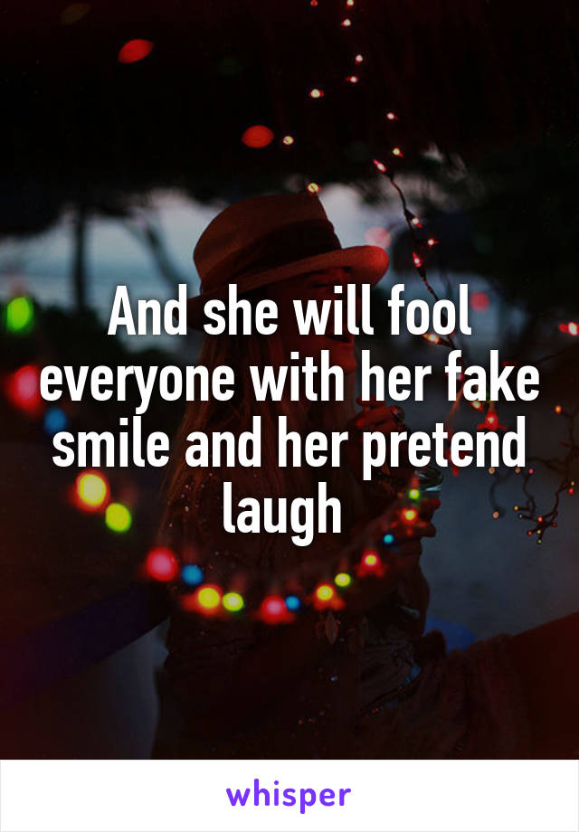 And she will fool everyone with her fake smile and her pretend laugh