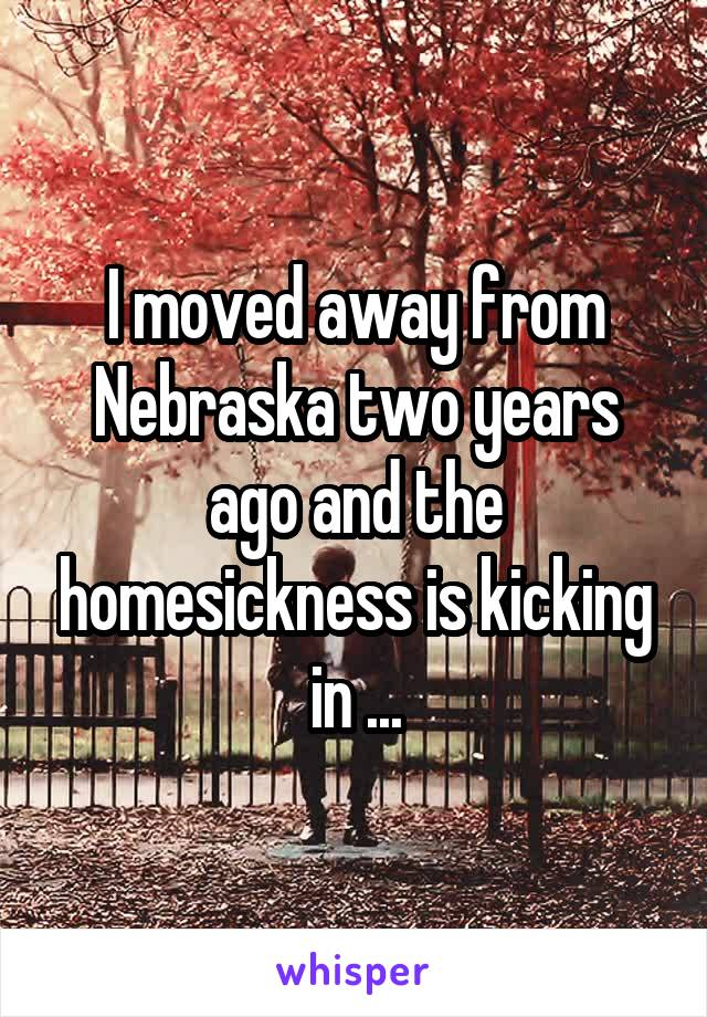 I moved away from Nebraska two years ago and the homesickness is kicking in ...