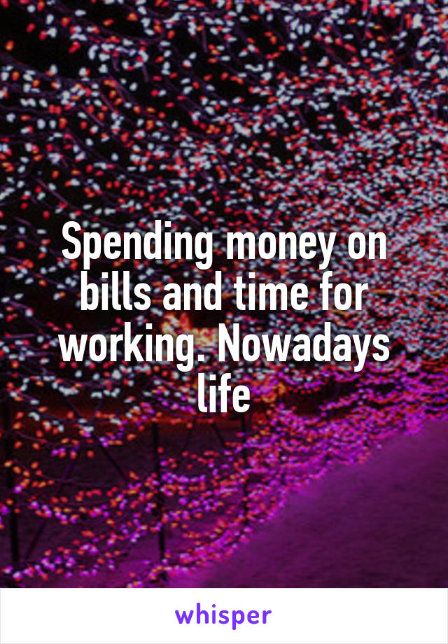 Spending money on bills and time for working. Nowadays life