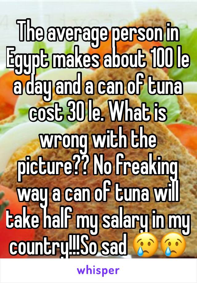 The average person in Egypt makes about 100 le a day and a can of tuna cost 30 le. What is wrong with the picture?? No freaking way a can of tuna will take half my salary in my country!!!So sad 😢😢