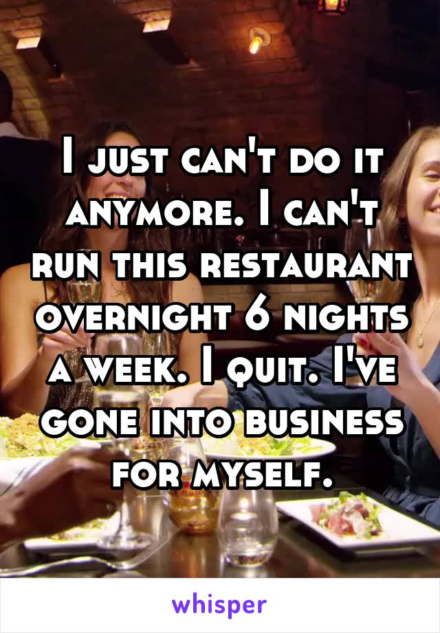 I just can't do it anymore. I can't run this restaurant overnight 6 nights a week. I quit. I've gone into business for myself.
