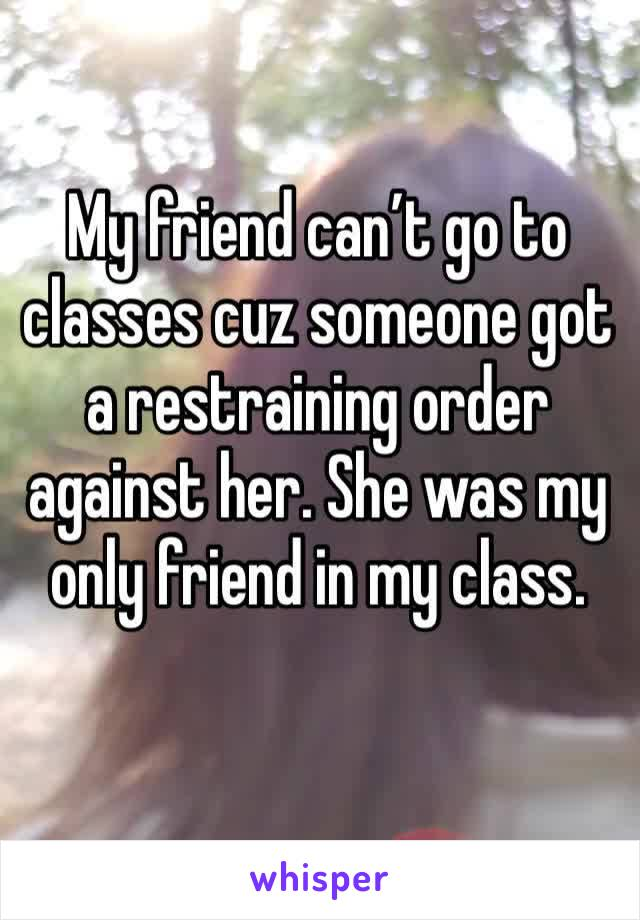 My friend can't go to classes cuz someone got a restraining order against her. She was my only friend in my class.