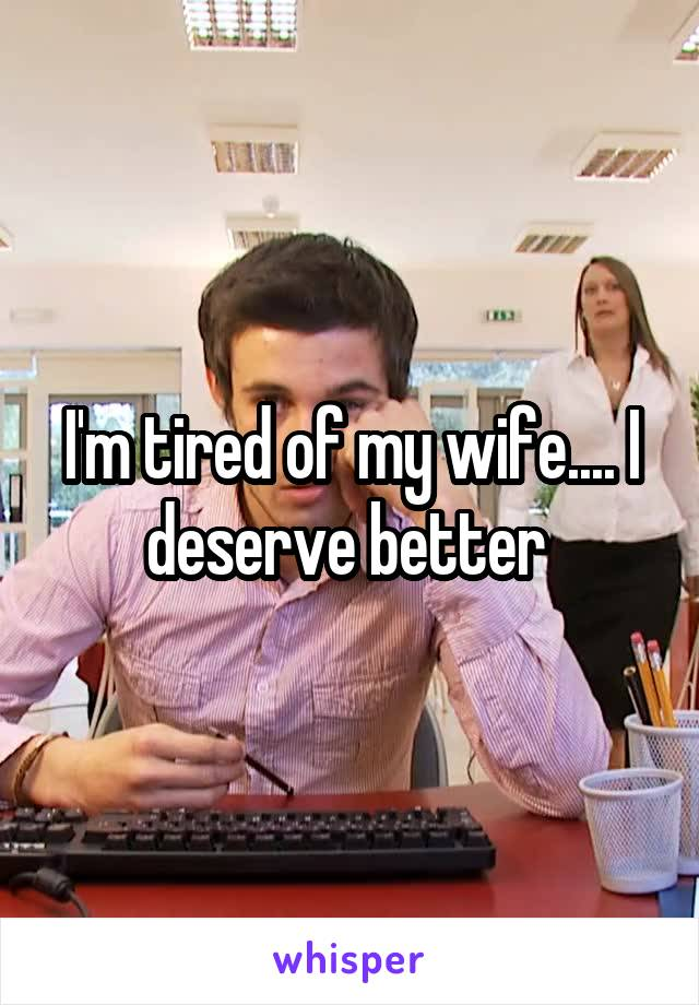 I'm tired of my wife.... I deserve better