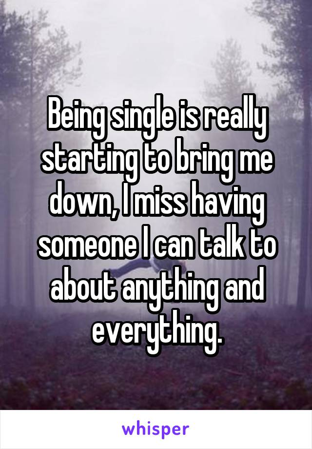 Being single is really starting to bring me down, I miss having someone I can talk to about anything and everything.