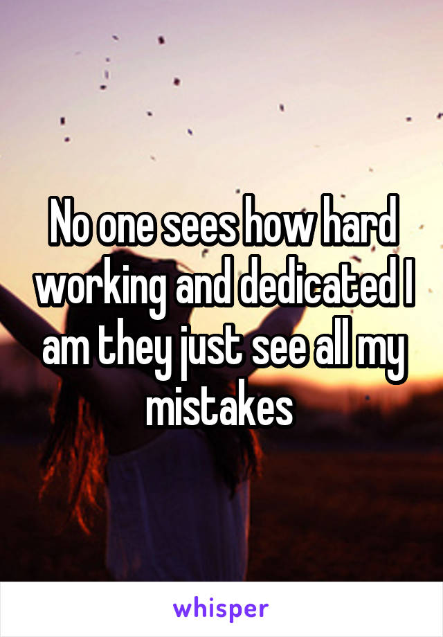 No one sees how hard working and dedicated I am they just see all my mistakes