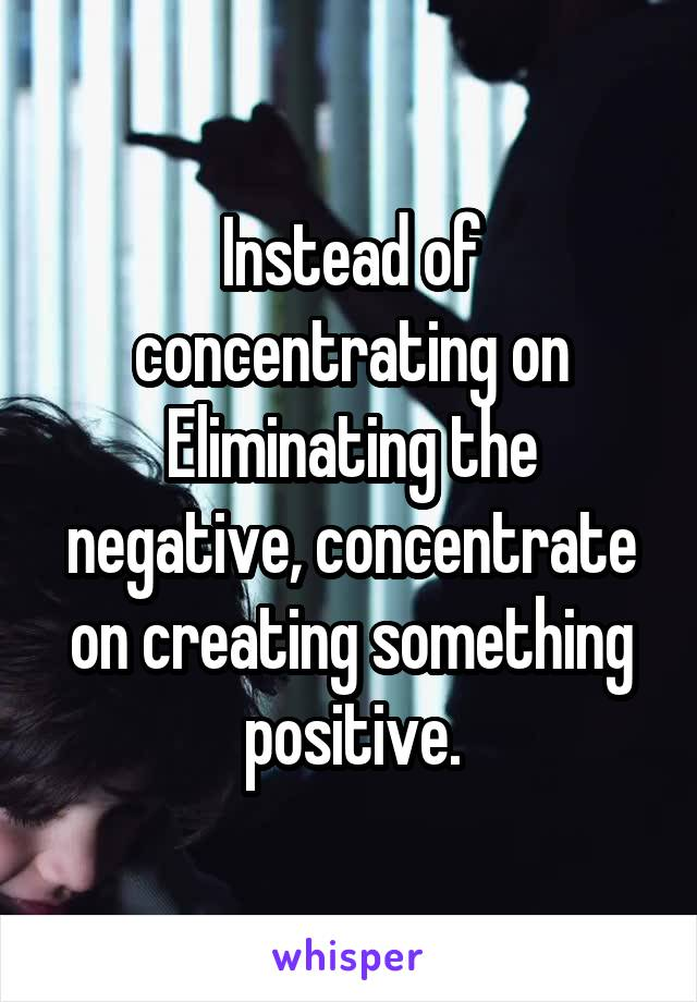 Instead of concentrating on Eliminating the negative, concentrate on creating something positive.