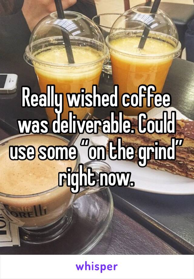 """Really wished coffee was deliverable. Could use some """"on the grind"""" right now."""
