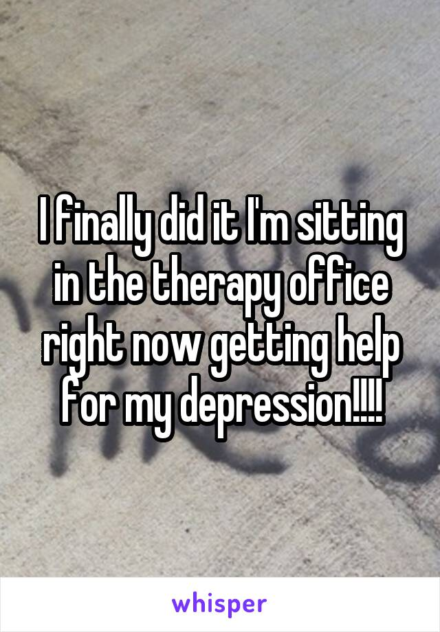 I finally did it I'm sitting in the therapy office right now getting help for my depression!!!!