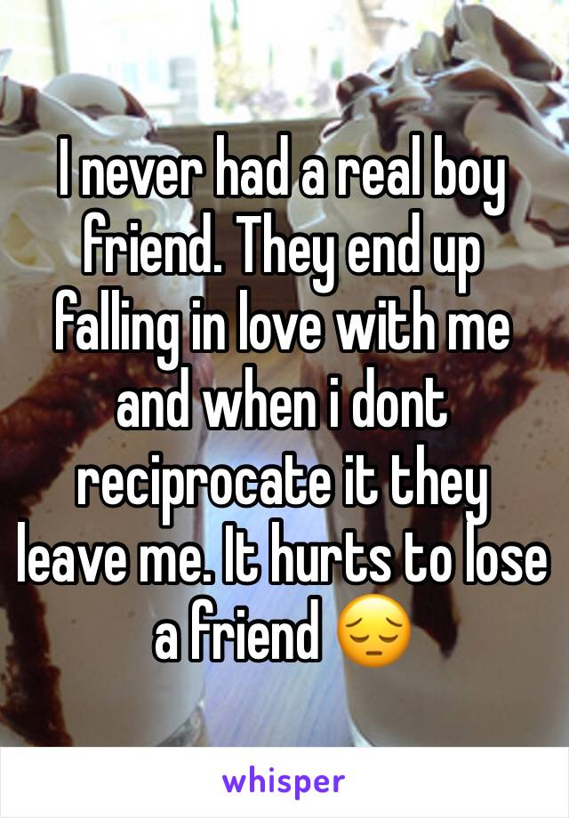 I never had a real boy friend. They end up falling in love with me and when i dont reciprocate it they leave me. It hurts to lose a friend 😔