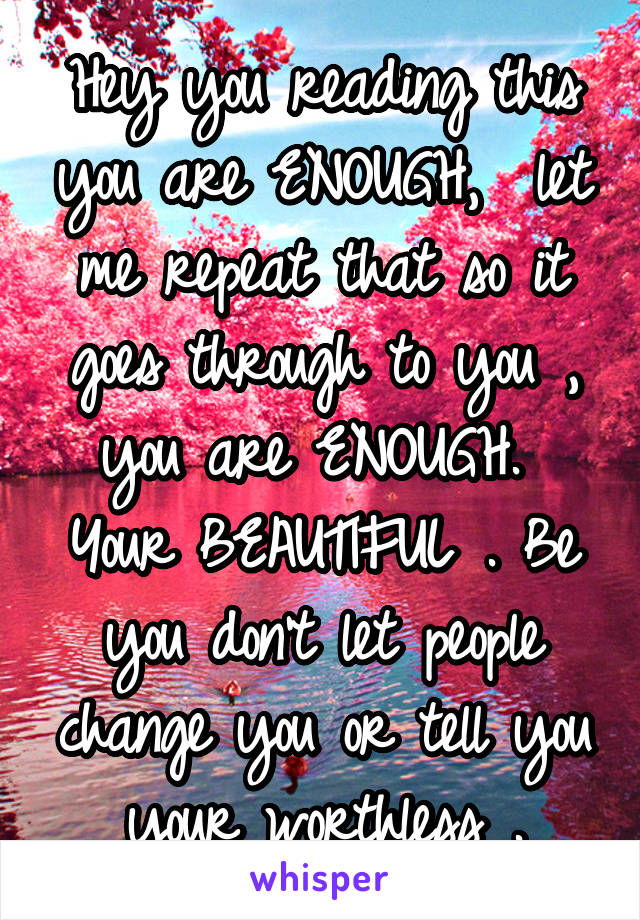 Hey you reading this you are ENOUGH,  let me repeat that so it goes through to you , you are ENOUGH.  Your BEAUTIFUL . Be you don't let people change you or tell you your worthless .