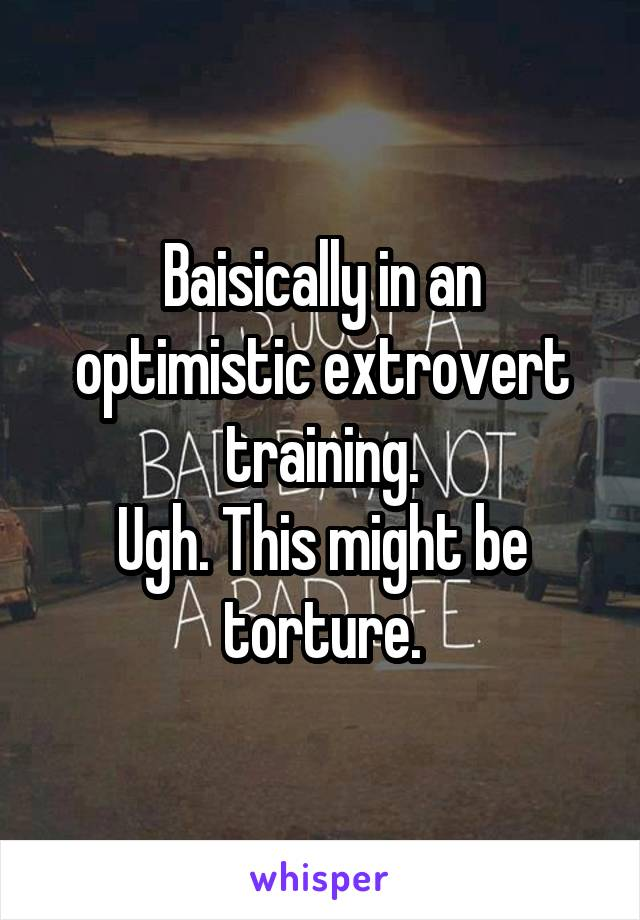 Baisically in an optimistic extrovert training. Ugh. This might be torture.