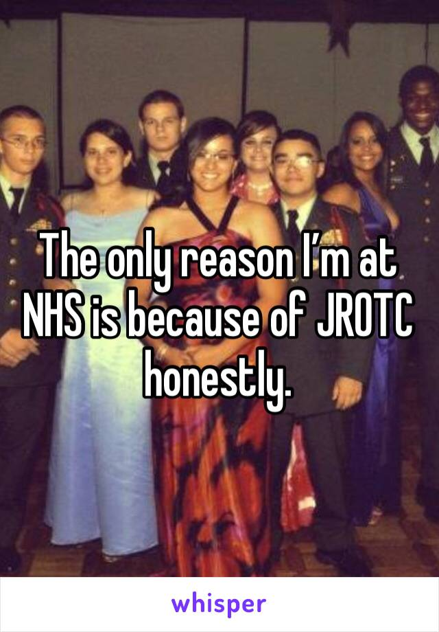 The only reason I'm at NHS is because of JROTC honestly.