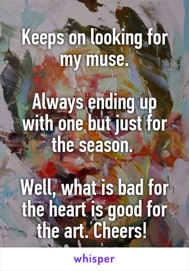 Keeps on looking for my muse.  Always ending up with one but just for the season.   Well, what is bad for the heart is good for the art. Cheers!