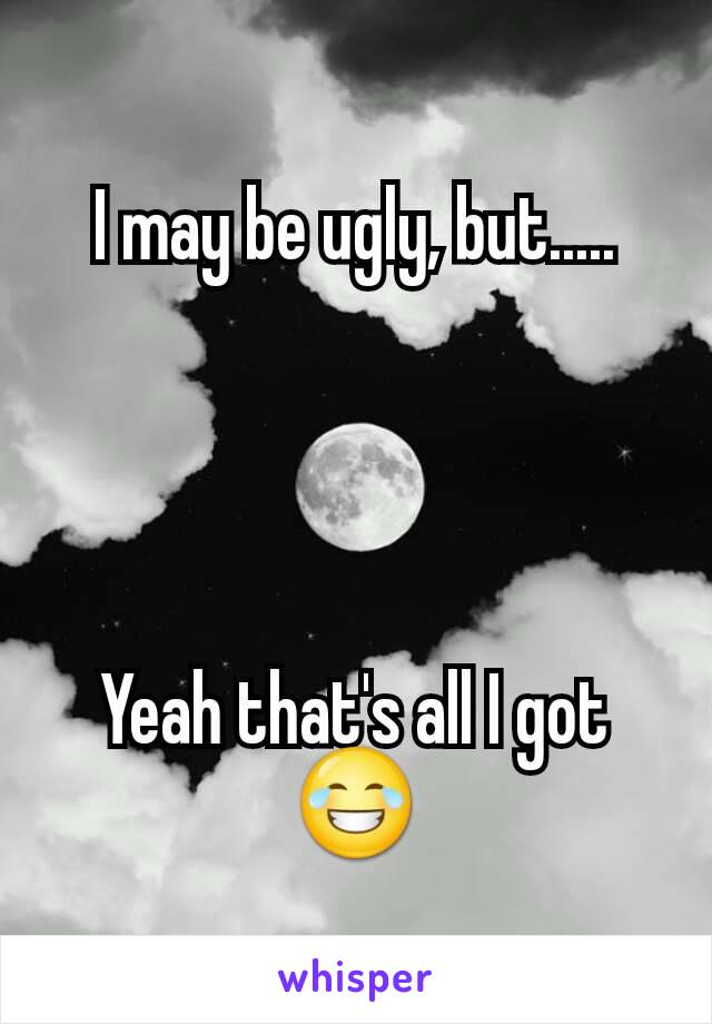 I may be ugly, but.....     Yeah that's all I got 😂