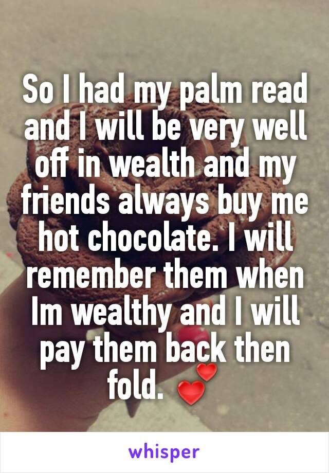 So I had my palm read and I will be very well off in wealth and my friends always buy me hot chocolate. I will remember them when Im wealthy and I will pay them back then fold. 💕