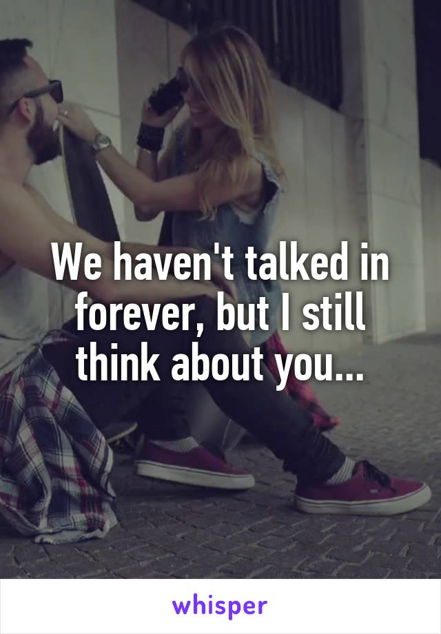 We haven't talked in forever, but I still think about you...