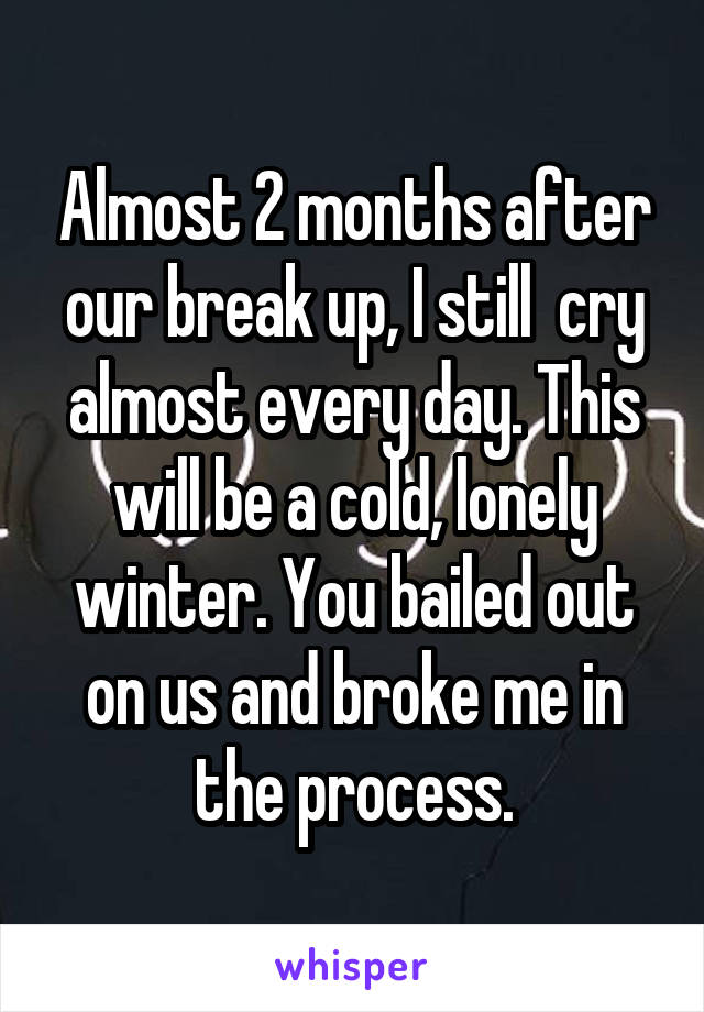 Almost 2 months after our break up, I still  cry almost every day. This will be a cold, lonely winter. You bailed out on us and broke me in the process.