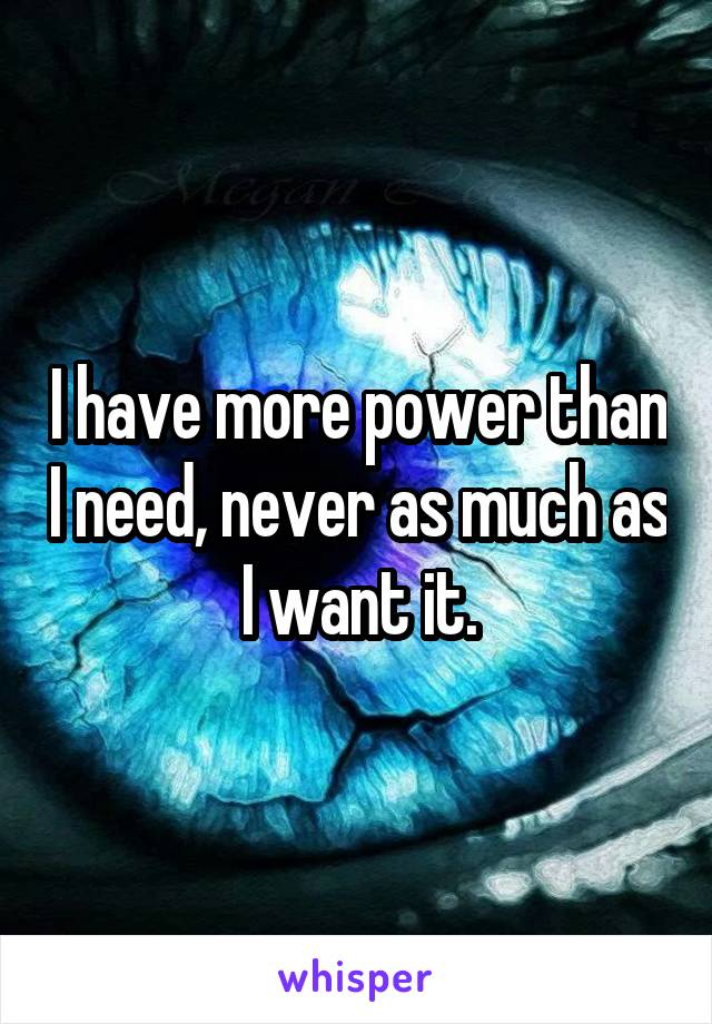 I have more power than I need, never as much as I want it.