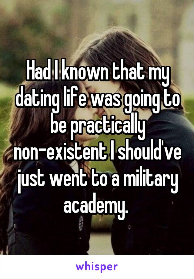 Had I known that my dating life was going to be practically non-existent I should've just went to a military academy.