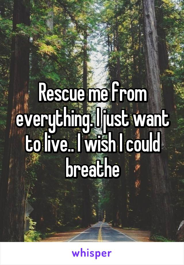 Rescue me from everything. I just want to live.. I wish I could breathe